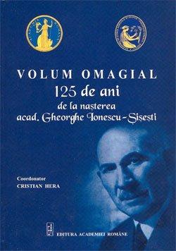 VOLUM OMAGIAL - 125 de ani de la nasterea acad. Gheorghe Ionescu-Sisesti